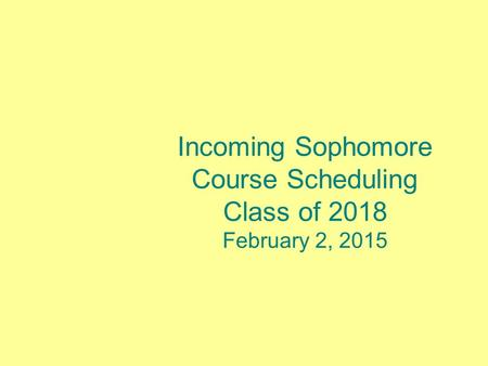 Incoming Sophomore Course Scheduling Class of 2018 February 2, 2015.