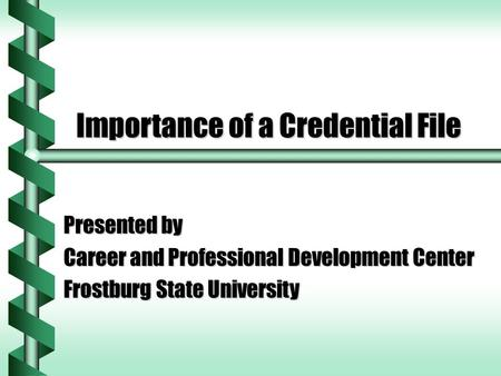 Importance of a Credential File Presented by Career and Professional Development Center Frostburg State University.
