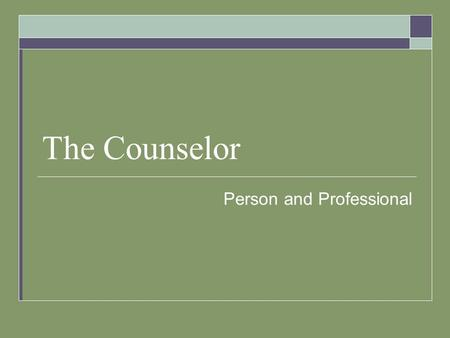 "The Counselor Person and Professional. Counselor as a ""Person""  The most important tool that a counselor has is THEMSELVES!  Counselors must remember."