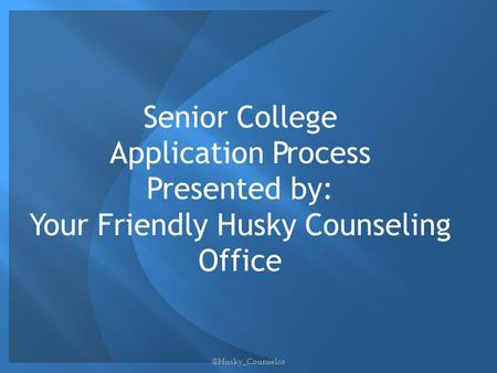 Senior College Application Process Presented by: Your Friendly Husky Counseling