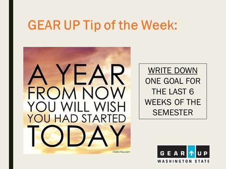 GEAR UP Tip of the Week: WRITE DOWN ONE GOAL FOR THE LAST 6 WEEKS OF THE SEMESTER.