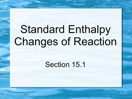 Standard Enthalpy Changes of Reaction Section 15.1.