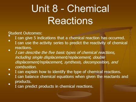 Unit 8 - Chemical Reactions Student Outcomes: I can give 5 indications that a chemical reaction has occurred. I can use the activity series to predict.