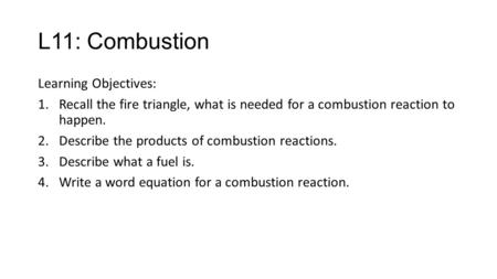 L11: Combustion Learning Objectives: 1.Recall the fire triangle, what is needed for a combustion reaction to happen. 2.Describe the products of combustion.