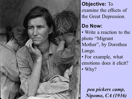 "Objective: To examine the effects of the Great Depression. Do Now: Write a reaction to the photo ""Migrant Mother"", by Dorothea Lange. For example, what."