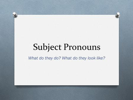 Subject Pronouns What do they do? What do they look like?