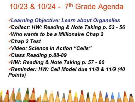 10/23 & 10/24 - 7 th Grade Agenda Learning Objective: Learn about Organelles Collect: HW: Reading & Note Taking p. 53 - 56 Who wants to be a Millionaire.