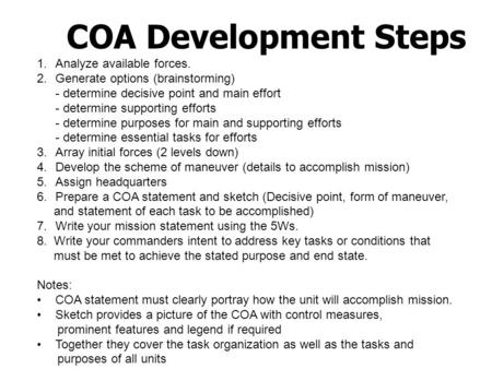 COA Development Steps 1.Analyze available forces. 2.Generate options (brainstorming) - determine decisive point and main effort - determine supporting.