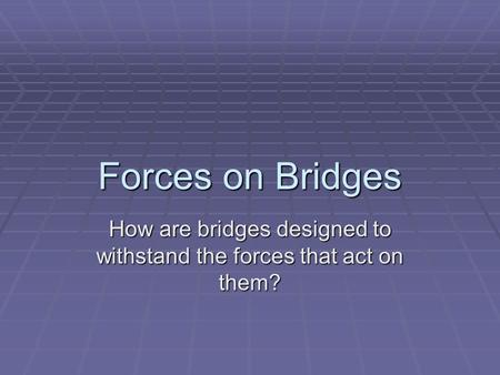 Forces on Bridges How are bridges designed to withstand the forces that act on them?