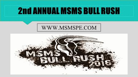 2nd ANNUAL MSMS BULL RUSH WWW.MSMSPE.COM. MSMS BULL RUSH THE MSMS BULL RUSH IS A 5K OBSTACLE COURSE TESTING THE PATIENCE, STRENGTH, AND ENDURANCE OF.