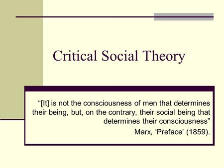 "Critical Social Theory ""[It] is not the consciousness of men that determines their being, but, on the contrary, their social being that determines their."