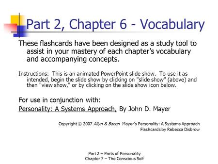 Part 2 – Parts of Personality Chapter 7 – The Conscious Self Part 2, Chapter 6 - Vocabulary These flashcards have been designed as a study tool to assist.