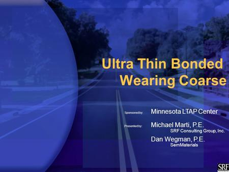 Ultra Thin Bonded Wearing Coarse Sponsored by: Minnesota LTAP Center Presented by: Michael Marti, P.E. SRF Consulting Group, Inc. Dan Wegman, P.E. SemMaterials.
