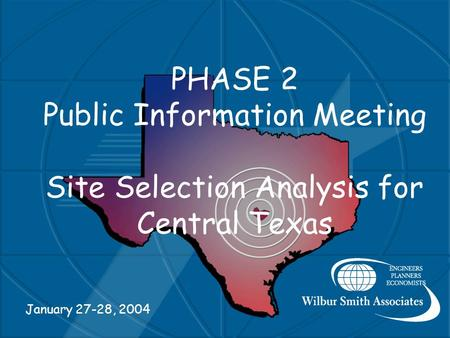 PHASE 2 Public Information Meeting Site Selection Analysis for Central Texas January 27-28, 2004.