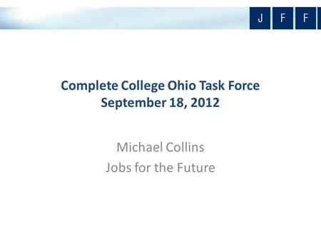 Complete College Ohio Task Force September 18, 2012 Michael Collins Jobs for the Future.