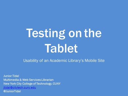 Testing onthe Tablet Usability of an Academic Library's Mobile Site Junior Tidal Multimedia & Web Services Librarian New York City College of Technology,