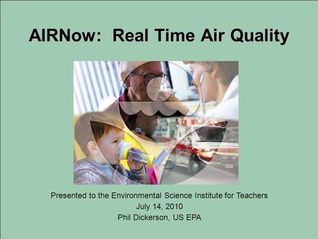 AIRNow: Real Time Air Quality Presented to the Environmental Science Institute for Teachers July 14, 2010 Phil Dickerson, US EPA.