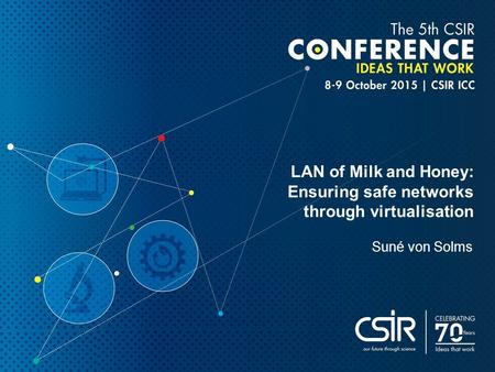 LAN of Milk and Honey: Ensuring safe networks through virtualisation Suné von Solms.