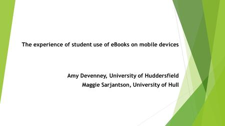 The experience of student use of eBooks on mobile devices Amy Devenney, University of Huddersfield Maggie Sarjantson, University of Hull.