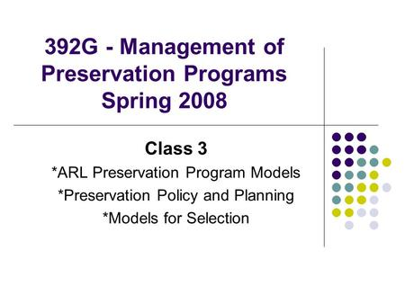 392G - Management of Preservation Programs Spring 2008 Class 3 *ARL Preservation Program Models *Preservation Policy and Planning *Models for Selection.