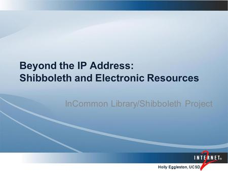 Holly Eggleston, UCSD Beyond the IP Address: Shibboleth and Electronic Resources InCommon Library/Shibboleth Project.