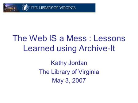 The Web IS a Mess : Lessons Learned using Archive-It Kathy Jordan The Library of Virginia May 3, 2007.