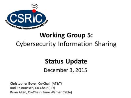 Working Group 5: Cybersecurity Information Sharing Status Update December 3, 2015 Christopher Boyer, Co-Chair (AT&T) Rod Rasmussen, Co-Chair (IID) Brian.