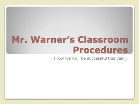 Mr. Warner's Classroom Procedures (How we'll all be successful this year.)