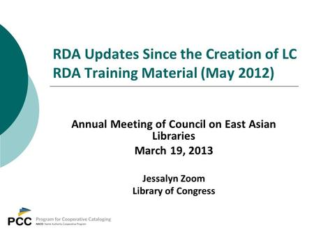 RDA Updates Since the Creation of LC RDA Training Material (May 2012) Annual Meeting of Council on East Asian Libraries March 19, 2013 Jessalyn Zoom Library.