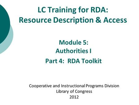 LC Training for RDA: Resource Description & Access Module 5: Authorities I Part 4: RDA Toolkit Cooperative and Instructional Programs Division Library.
