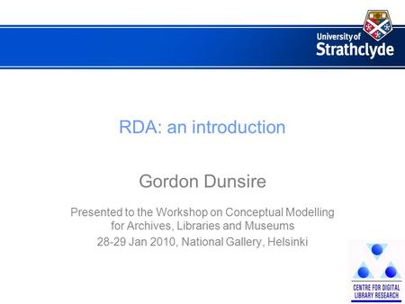 RDA: an introduction Gordon Dunsire Presented to the Workshop on Conceptual Modelling for Archives, Libraries and Museums 28-29 Jan 2010, National Gallery,