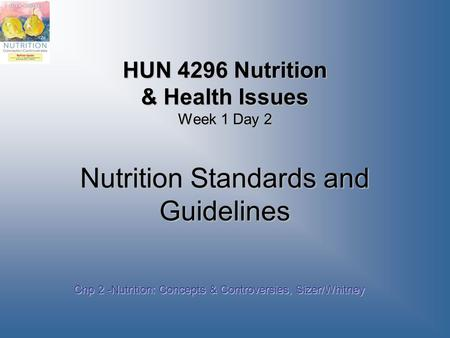 HUN 4296 Nutrition & Health Issues Week 1 Day 2 Nutrition Standards and Guidelines Chp 2 -Nutrition: Concepts & Controversies, Sizer/Whitney.