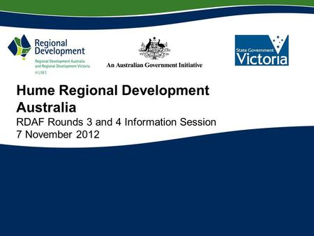 Hume Regional Development Australia RDAF Rounds 3 and 4 Information Session 7 November 2012.
