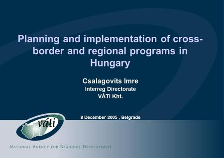 Planning and implementation of cross- border and regional programs in Hungary Csalagovits Imre Interreg Directorate VÁTI Kht. 8 December 2005, Belgrade.