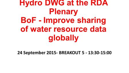 Hydro DWG at the RDA Plenary BoF - Improve sharing of water resource data globally 24 September 2015- BREAKOUT 5 - 13:30-15:00.