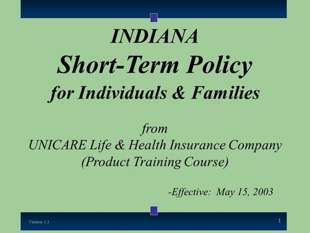 1 INDIANA Short-Term Policy for Individuals & Families from UNICARE Life & Health Insurance Company (Product Training Course) -Effective: May 15, 2003.