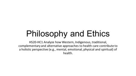 Philosophy and Ethics HS20-HC1 Analyze how Western, Indigenous, traditional, complementary and alternative approaches to health care contribute to a holistic.