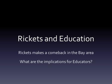 Rickets and Education Rickets makes a comeback in the Bay area What are the implications for Educators?