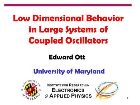 1 Low Dimensional Behavior in Large Systems of Coupled Oscillators Edward Ott University of Maryland.