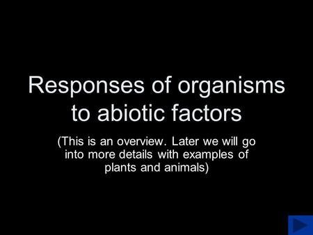 Responses of organisms to abiotic factors (This is an overview. Later we will go into more details with examples of plants and animals)
