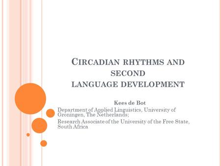 C IRCADIAN RHYTHMS AND SECOND LANGUAGE DEVELOPMENT Kees de Bot Department of Applied Linguistics, University of Groningen, The Netherlands; Research Associate.
