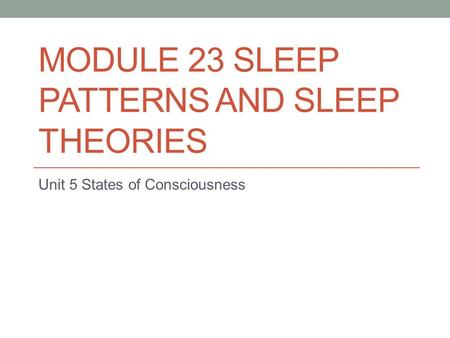 MODULE 23 SLEEP PATTERNS AND SLEEP THEORIES Unit 5 States of Consciousness.