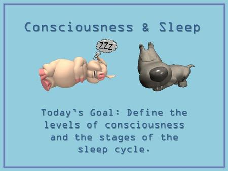 Consciousness & Sleep Today's Goal: Define the levels of consciousness and the stages of the sleep cycle.