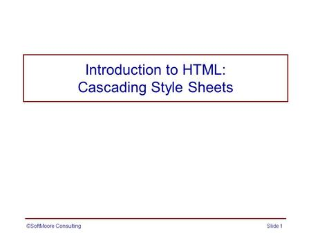©SoftMoore ConsultingSlide 1 Introduction to HTML: Cascading Style Sheets.