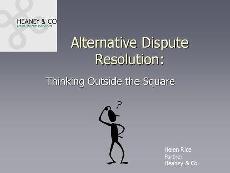 Alternative Dispute Resolution: Thinking Outside the Square Helen Rice Partner Heaney & Co.