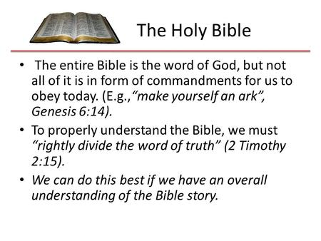 "The Holy Bible The entire Bible is the word of God, but not all of it is in form of commandments for us to obey today. (E.g.,""make yourself an ark"", Genesis."