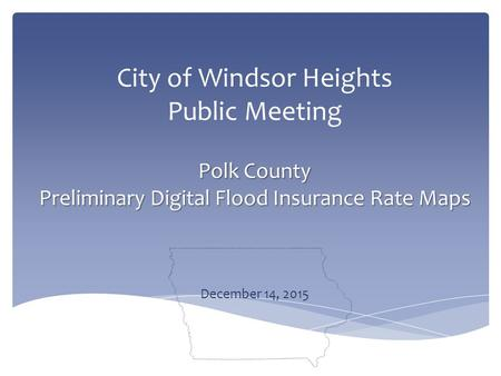 Polk County Preliminary Digital Flood Insurance Rate Maps City of Windsor Heights Public Meeting Polk County Preliminary Digital Flood Insurance Rate Maps.