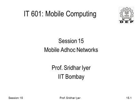 Session: 15Prof. Sridhar Iyer15.1 IT 601: Mobile Computing Session 15 Mobile Adhoc Networks Prof. Sridhar Iyer IIT Bombay.