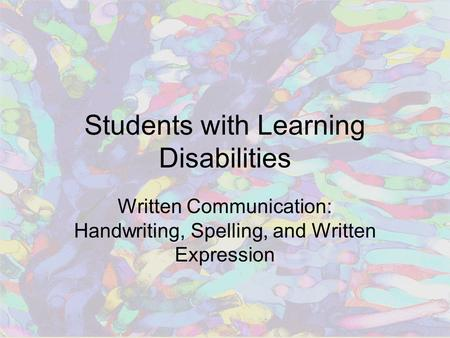Students with Learning Disabilities Written Communication: Handwriting, Spelling, and Written Expression.