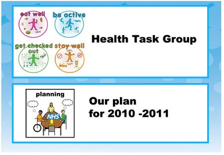 Our plan for 2010 -2011 Health Task Group. The NHS is working to help people with learning disabilities be healthy. This work is done with the Partnership.